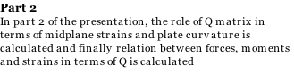 Part 2 In part 2 of the presentation, the role of Q matrix in  terms of midplane strains and plate curvature is  calculated and finally relation between forces, moments and strains in terms of Q is calculated