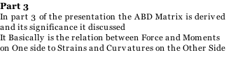 Part 3 In part 3 of the presentation the ABD Matrix is derived  and its significance it discussed It Basically is the relation between Force and Moments on One side to Strains and Curvatures on the Other Side